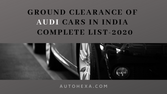 Ground Clearance of Audi Q3, Q5, Q7, A6, A4, R8