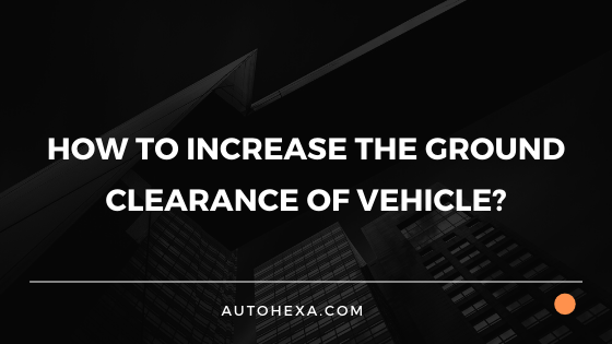How to Increase the Ground Clearance of Vehicle?